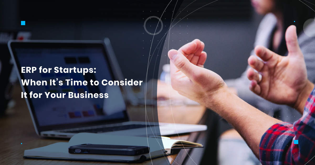 ERP for Startups: When It's Time to Consider It for Your Business