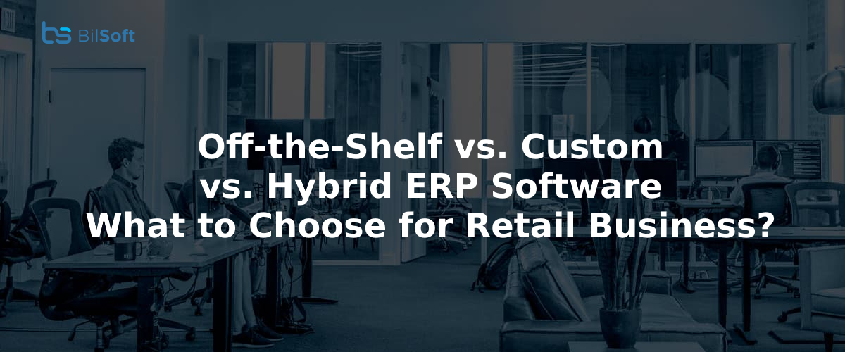 Off-the-Shelf vs. Custom vs. Hybrid ERP Software – What to Choose for Retail Business?